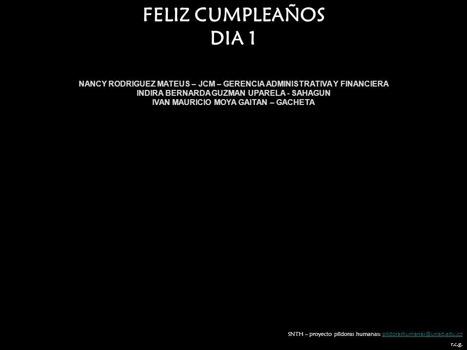 FELIZ CUMPLEAÑOS DIA 1. NANCY RODRIGUEZ MATEUS – JCM – GERENCIA ADMINISTRATIVA Y FINANCIERA. INDIRA BERNARDA GUZMAN UPARELA - SAHAGUN.
