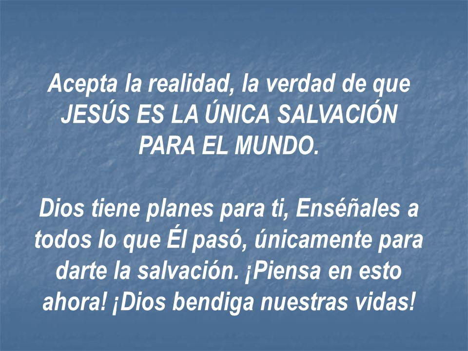 Acepta la realidad, la verdad de que JESÚS ES LA ÚNICA SALVACIÓN PARA EL MUNDO.