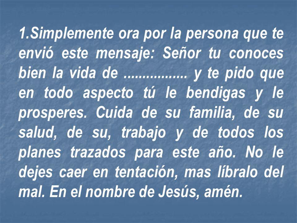 Simplemente ora por la persona que te envió este mensaje: Señor tu conoces bien la vida de .................