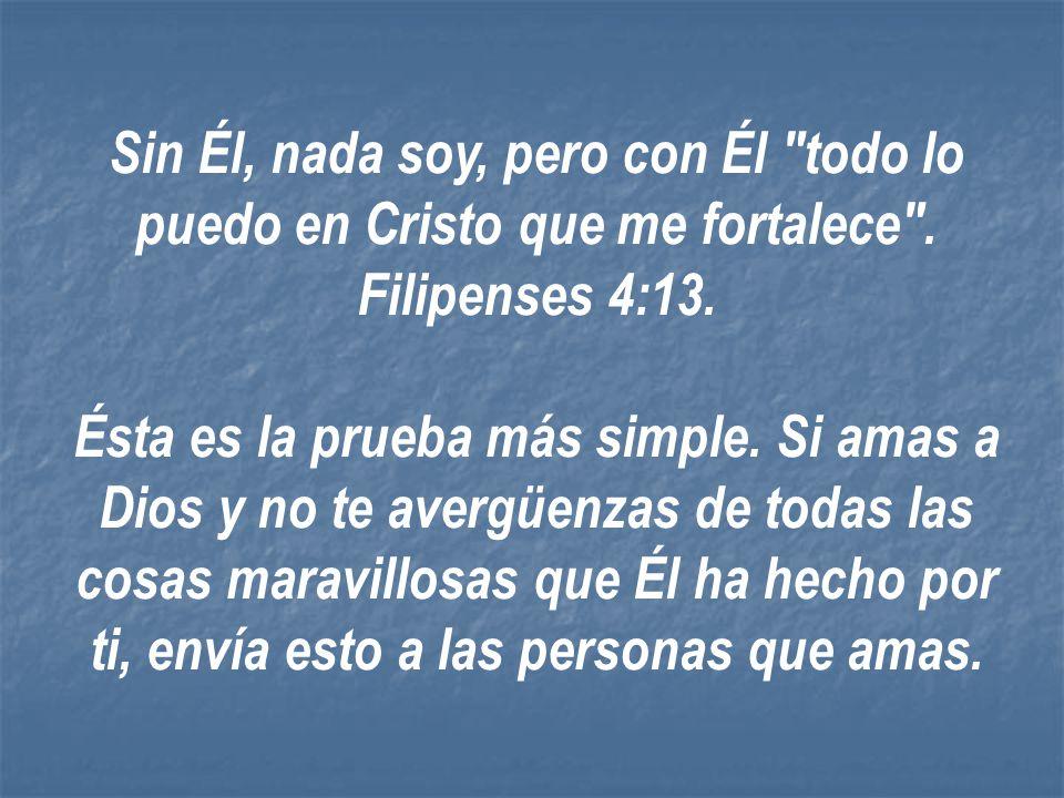 Sin Él, nada soy, pero con Él todo lo puedo en Cristo que me fortalece . Filipenses 4:13.