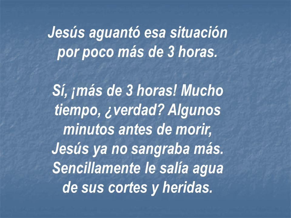 Jesús aguantó esa situación por poco más de 3 horas.