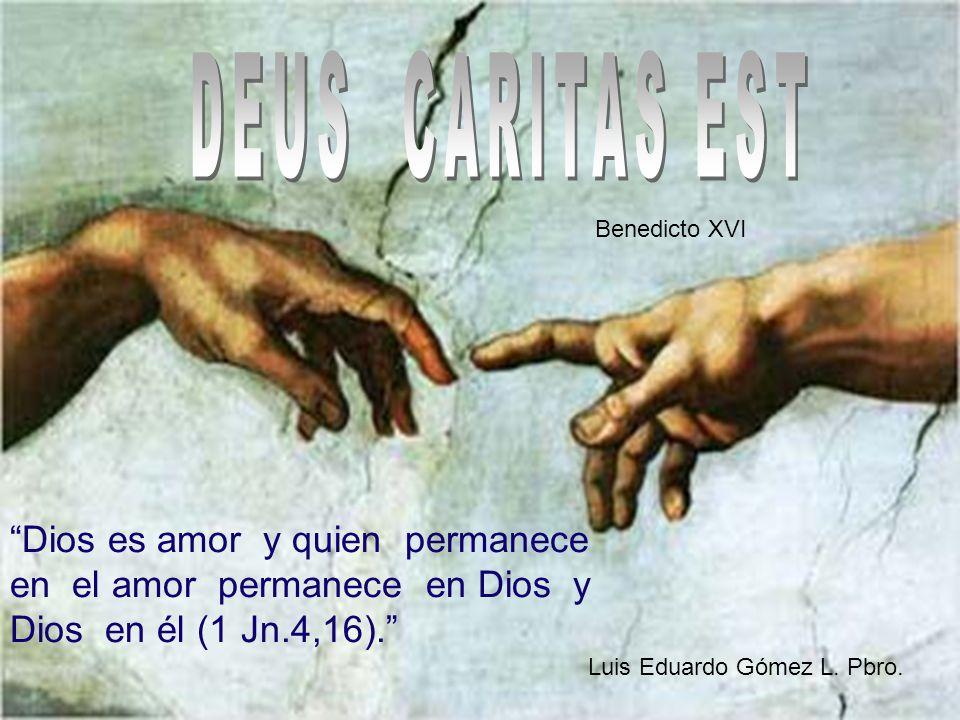 DEUS CARITAS EST Benedicto XVI. Dios es amor y quien permanece en el amor permanece en Dios y Dios en él (1 Jn.4,16).