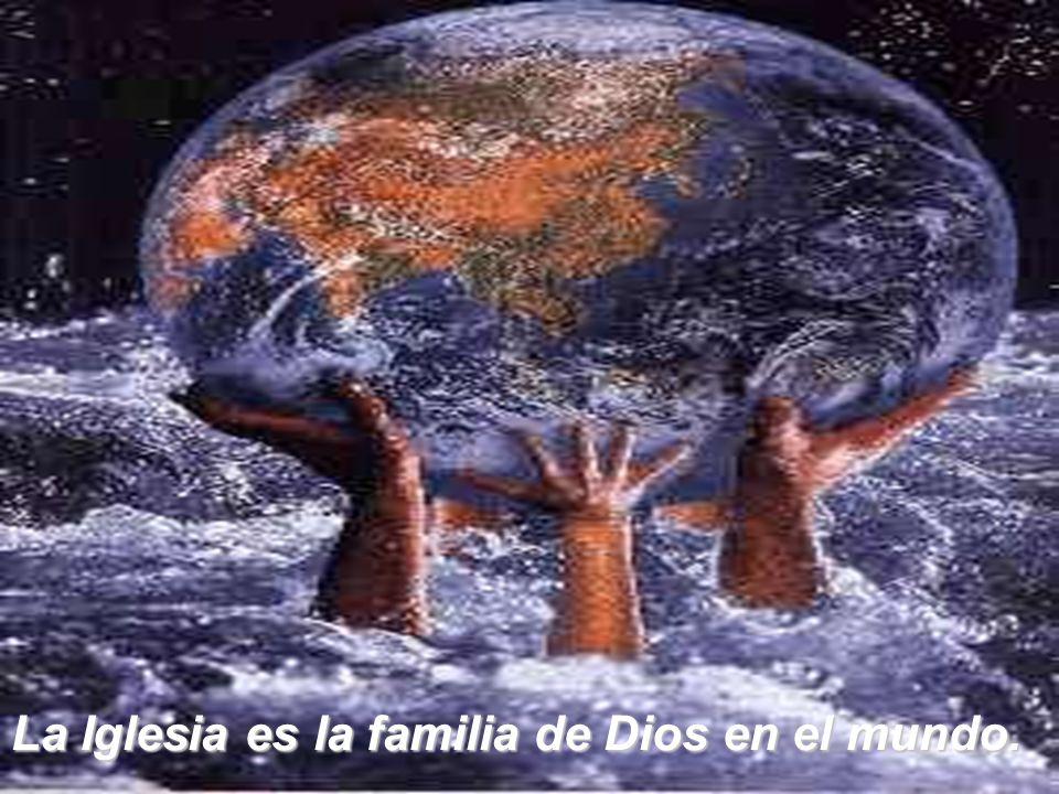 La Iglesia es la familia de Dios en el mundo.