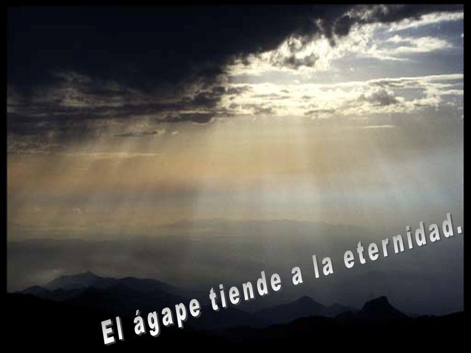 El ágape tiende a la eternidad.