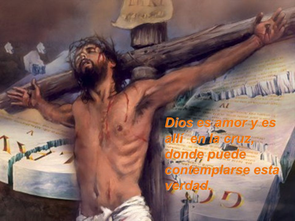Dios es amor y es allí en la cruz, donde puede contemplarse esta verdad.