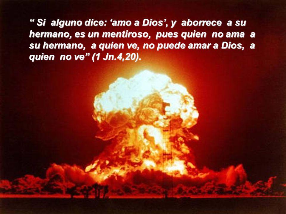 Si alguno dice: 'amo a Dios', y aborrece a su hermano, es un mentiroso, pues quien no ama a su hermano, a quien ve, no puede amar a Dios, a quien no ve (1 Jn.4,20).