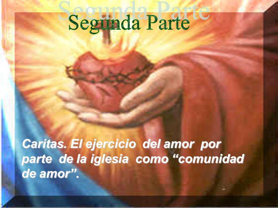 Segunda Parte Caritas. El ejercicio del amor por parte de la iglesia como comunidad de amor .