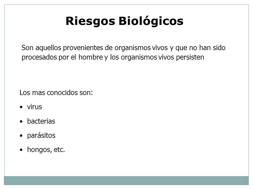 Riesgos BiológicosSon aquellos provenientes de organismos vivos y que no han sido procesados por el hombre y los organismos vivos persisten.