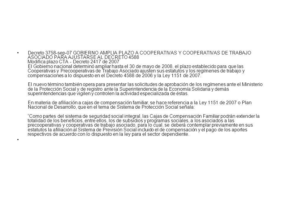 Decreto 3758-sep-07 GOBIERNO AMPLIA PLAZO A COOPERATIVAS Y COOPERATIVAS DE TRABAJO ASOCIADO PARA AJUSTARSE AL DECRETO 4588 Modifica plazo CTA - Decreto 2417 de 2007 El Gobierno nacional determinó ampliar hasta el 30 de mayo de 2008, el plazo establecido para que las Cooperativas y Precooperativas de Trabajo Asociado ajusten sus estatutos y los regímenes de trabajo y compensaciones a lo dispuesto en el Decreto 4588 de 2006 y la Ley 1151 de 2007. El nuevo término también opera para presentar las solicitudes de aprobación de los regímenes ante el Ministerio de la Protección Social y de registro ante la Superintendencia de la Economía Solidaria y demás superintendencias que vigilen y controlen la actividad especializada de éstas. En materia de afiliación a cajas de compensación familiar, se hace referencia a la Ley 1151 de 2007 o Plan Nacional de Desarrollo, que en el tema de Sistema de Protección Social señala: Como partes del sistema de seguridad social integral, las Cajas de Compensación Familiar podrán extender la totalidad de los beneficios, entre ellos, los de subsidios y programas sociales, a los asociados a las precooperativas y cooperativas de trabajo asociado, para lo cual, se deberá contemplar previamente en sus estatutos la afiliación al Sistema de Previsión Social incluido el de compensación y el pago de los aportes respectivos de acuerdo con lo dispuesto en la ley para el sector dependiente.
