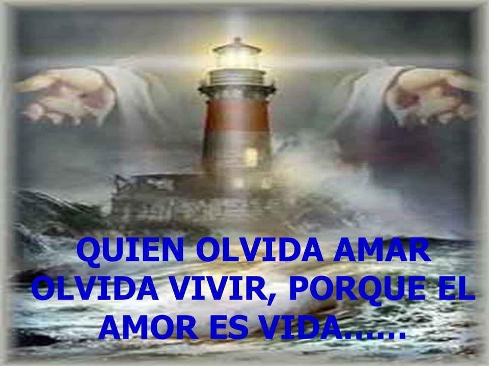 QUIEN OLVIDA AMAR OLVIDA VIVIR, PORQUE EL AMOR ES VIDA……