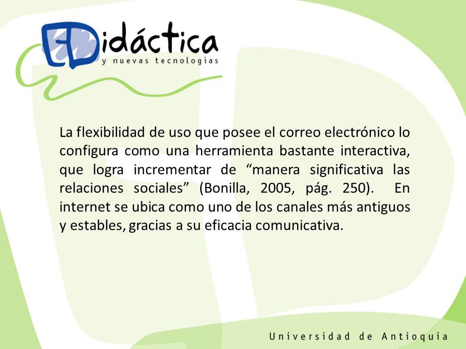 La flexibilidad de uso que posee el correo electrónico lo configura como una herramienta bastante interactiva, que logra incrementar de manera significativa las relaciones sociales (Bonilla, 2005, pág.