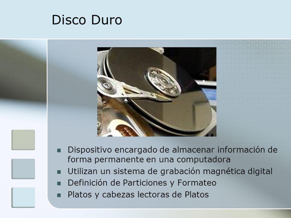 Disco Duro Dispositivo encargado de almacenar información de forma permanente en una computadora. Utilizan un sistema de grabación magnética digital.
