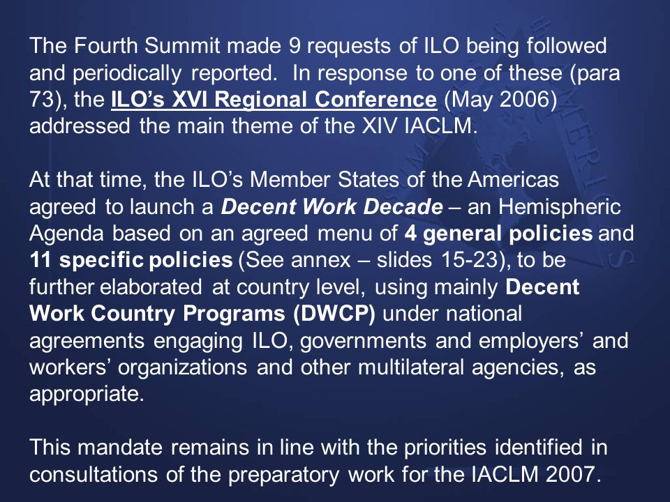 The Fourth Summit made 9 requests of ILO being followed and periodically reported. In response to one of these (para 73), the ILO's XVI Regional Conference (May 2006) addressed the main theme of the XIV IACLM.