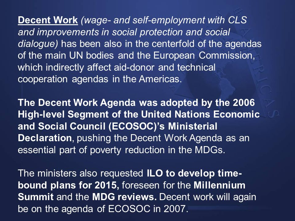 Decent Work (wage- and self-employment with CLS and improvements in social protection and social dialogue) has been also in the centerfold of the agendas of the main UN bodies and the European Commission, which indirectly affect aid-donor and technical cooperation agendas in the Americas.