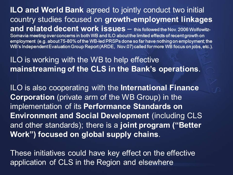 ILO and World Bank agreed to jointly conduct two initial country studies focused on growth-employment linkages and related decent work issues – this followed the Nov. 2006 Wolfowitz-Somavia meeting over concerns in both WB and ILO about the limited effects of recent growth on employment (e.g. about 75-80% of the WB-led PRSPs done so far have nothing on employment; the WB's Independent Evaluation Group Report (ARDE, Nov.07) called for more WB focus on jobs, etc.).