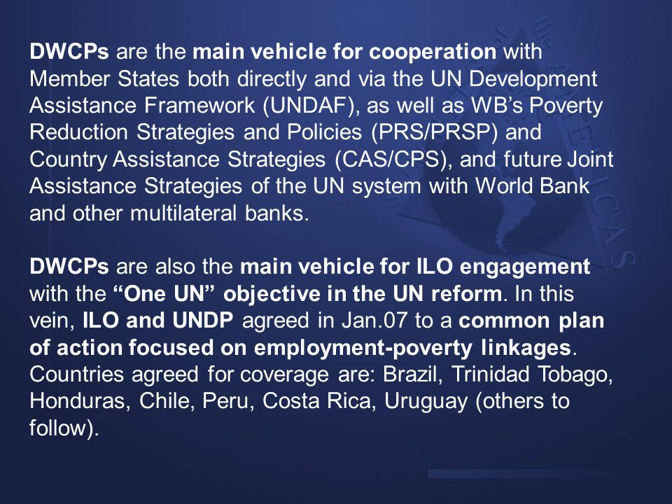 DWCPs are the main vehicle for cooperation with Member States both directly and via the UN Development Assistance Framework (UNDAF), as well as WB's Poverty Reduction Strategies and Policies (PRS/PRSP) and Country Assistance Strategies (CAS/CPS), and future Joint Assistance Strategies of the UN system with World Bank and other multilateral banks.