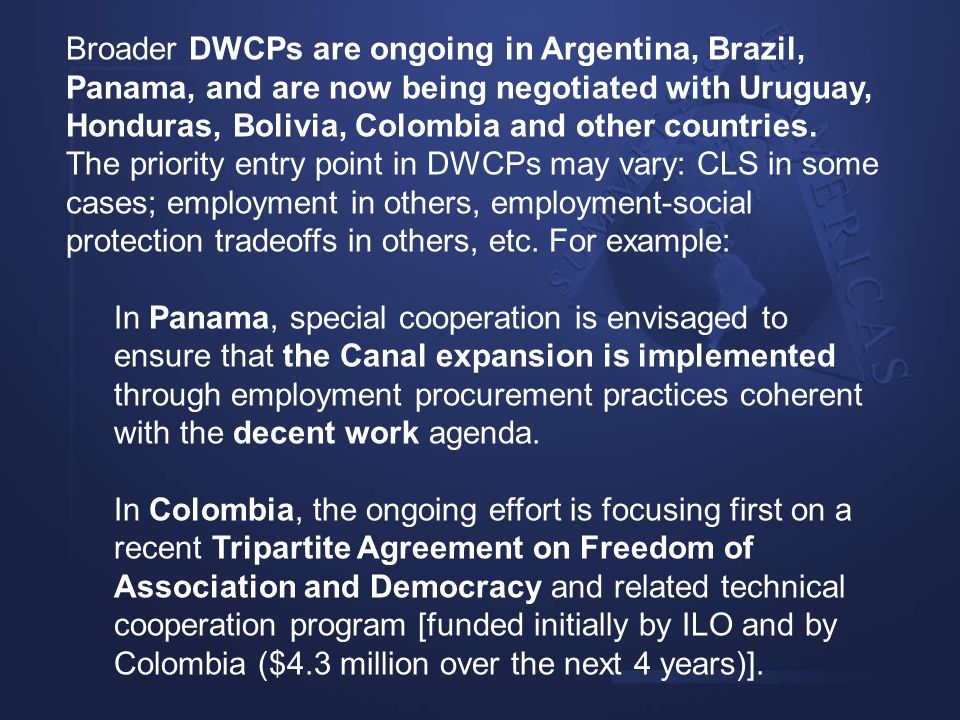 Broader DWCPs are ongoing in Argentina, Brazil, Panama, and are now being negotiated with Uruguay, Honduras, Bolivia, Colombia and other countries. The priority entry point in DWCPs may vary: CLS in some cases; employment in others, employment-social protection tradeoffs in others, etc. For example: