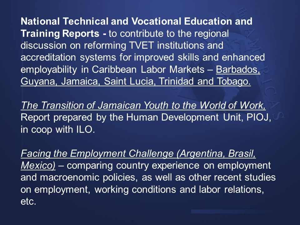 National Technical and Vocational Education and Training Reports - to contribute to the regional discussion on reforming TVET institutions and accreditation systems for improved skills and enhanced employability in Caribbean Labor Markets – Barbados, Guyana, Jamaica, Saint Lucia, Trinidad and Tobago.