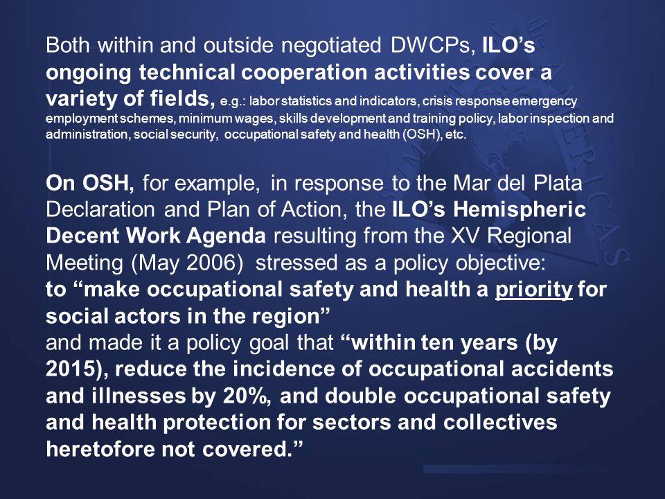 Both within and outside negotiated DWCPs, ILO's ongoing technical cooperation activities cover a variety of fields, e.g.: labor statistics and indicators, crisis response emergency employment schemes, minimum wages, skills development and training policy, labor inspection and administration, social security, occupational safety and health (OSH), etc.