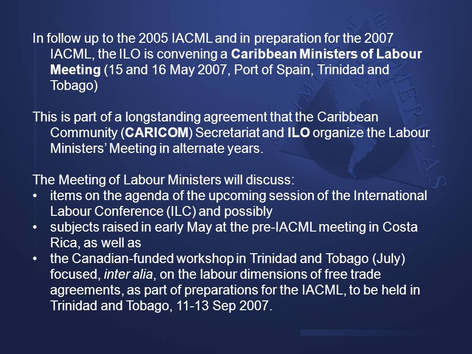In follow up to the 2005 IACML and in preparation for the 2007 IACML, the ILO is convening a Caribbean Ministers of Labour Meeting (15 and 16 May 2007, Port of Spain, Trinidad and Tobago)