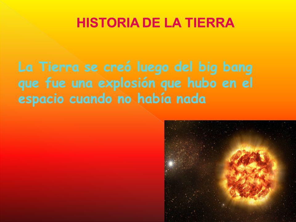 HISTORIA DE LA TIERRA La Tierra se creó luego del big bang que fue una explosión que hubo en el espacio cuando no había nada.