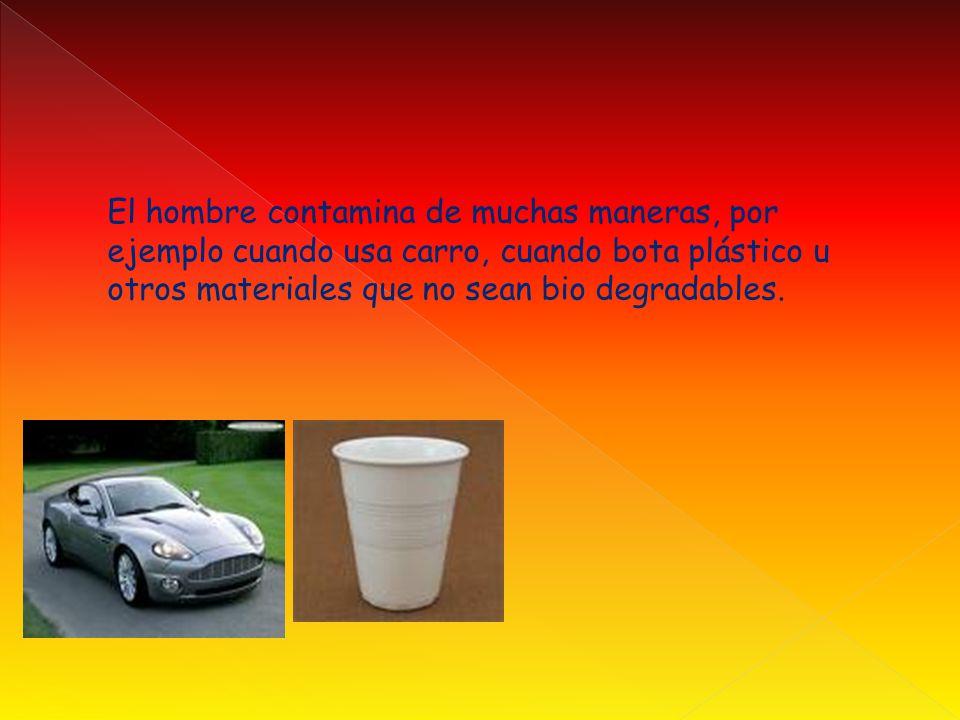El hombre contamina de muchas maneras, por ejemplo cuando usa carro, cuando bota plástico u otros materiales que no sean bio degradables.
