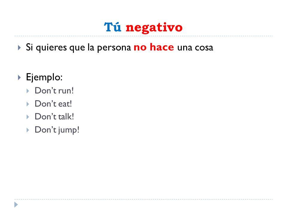Tú negativo Si quieres que la persona no hace una cosa Ejemplo: