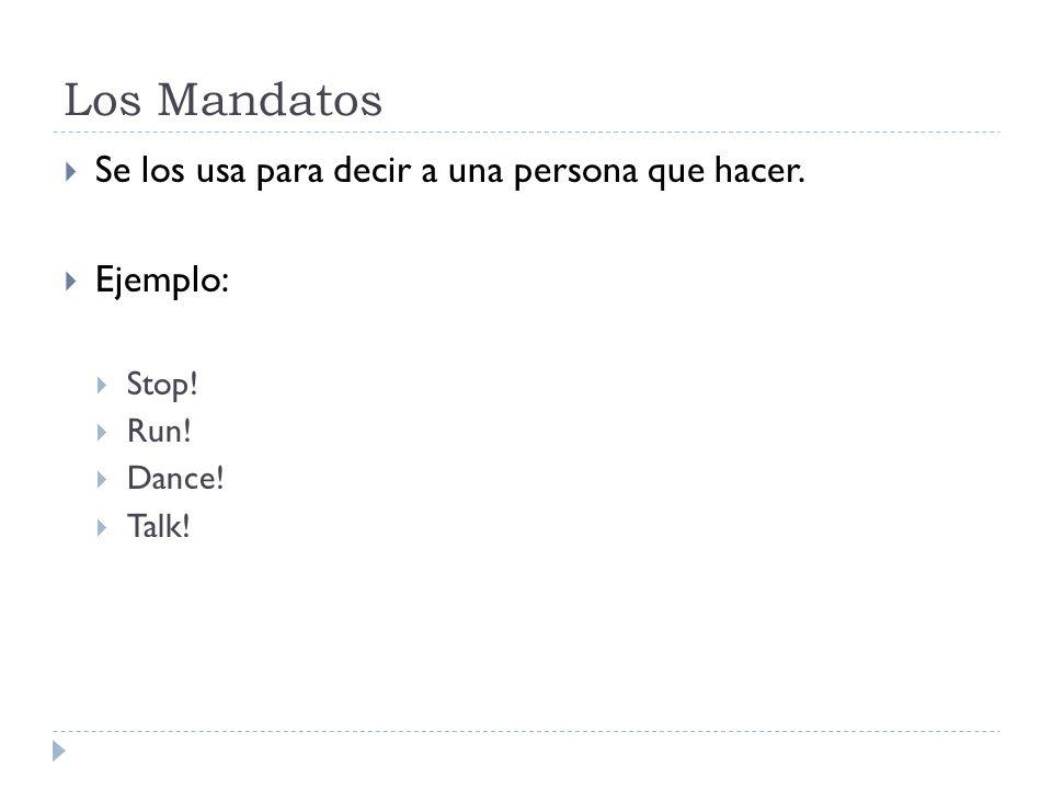 Los Mandatos Se los usa para decir a una persona que hacer. Ejemplo: