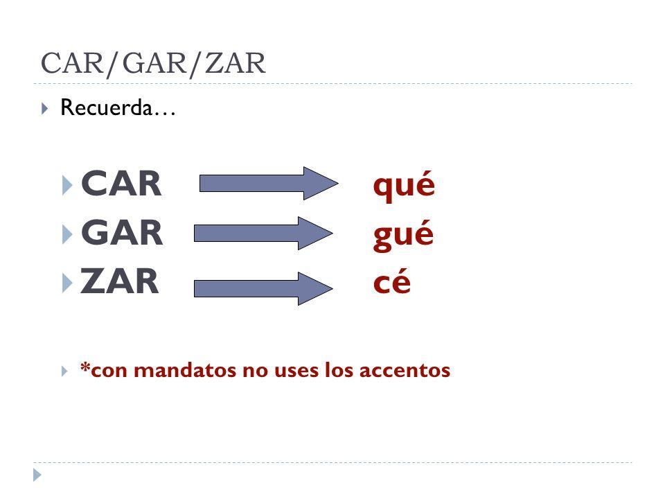 CAR qué GAR gué ZAR cé CAR/GAR/ZAR Recuerda…
