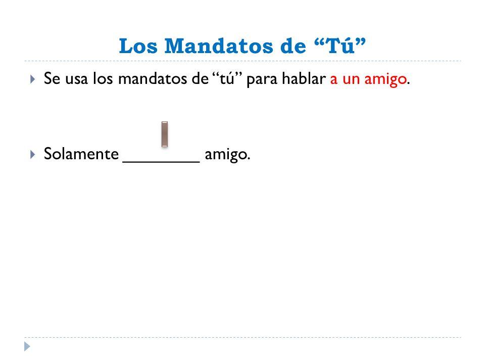 Los Mandatos de Tú Se usa los mandatos de tú para hablar a un amigo. Solamente ________ amigo.