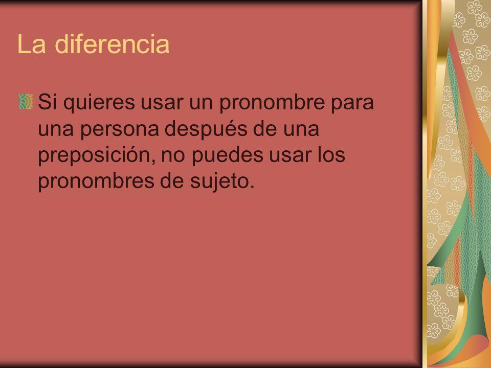 La diferencia Si quieres usar un pronombre para una persona después de una preposición, no puedes usar los pronombres de sujeto.