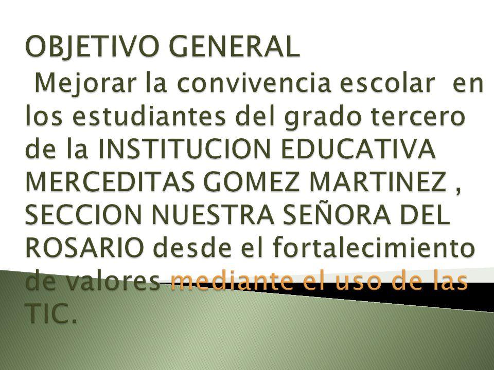 OBJETIVO GENERAL Mejorar la convivencia escolar en los estudiantes del grado tercero de la INSTITUCION EDUCATIVA MERCEDITAS GOMEZ MARTINEZ , SECCION NUESTRA SEÑORA DEL ROSARIO desde el fortalecimiento de valores mediante el uso de las TIC.