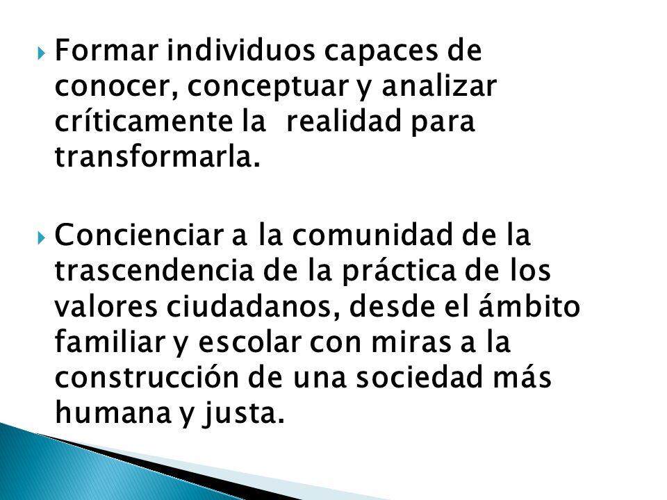 Formar individuos capaces de conocer, conceptuar y analizar críticamente la realidad para transformarla.