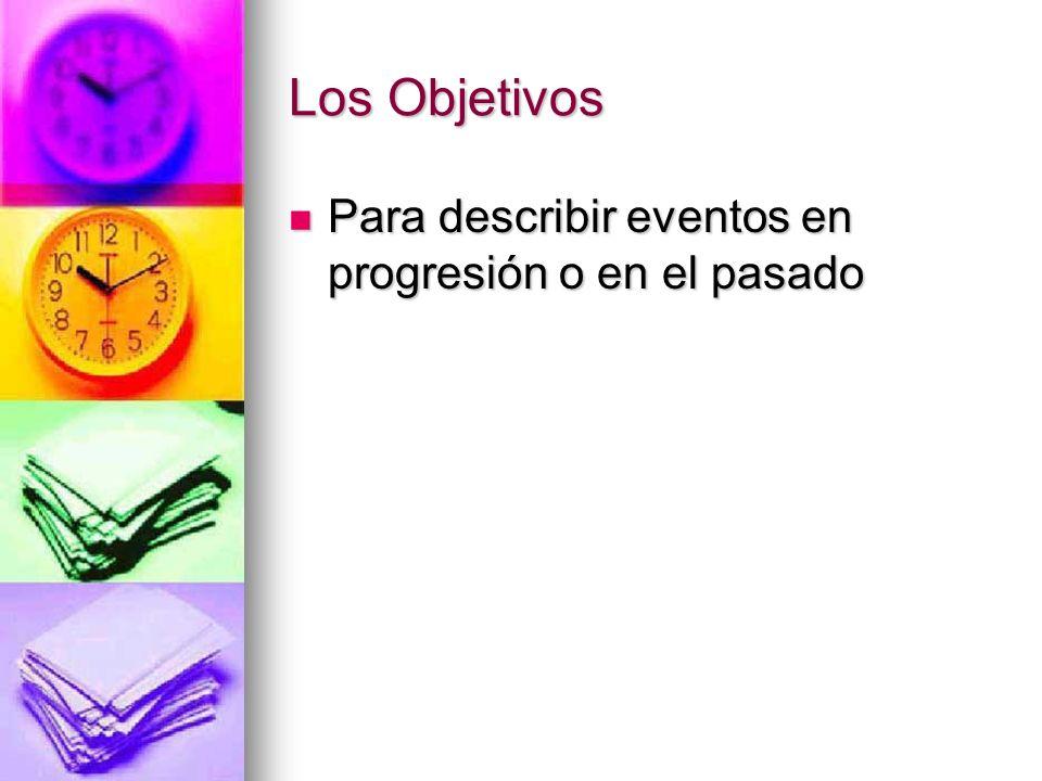 Los Objetivos Para describir eventos en progresión o en el pasado