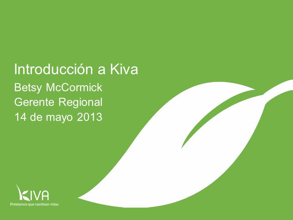 Introducción a Kiva Betsy McCormick Gerente Regional 14 de mayo 2013