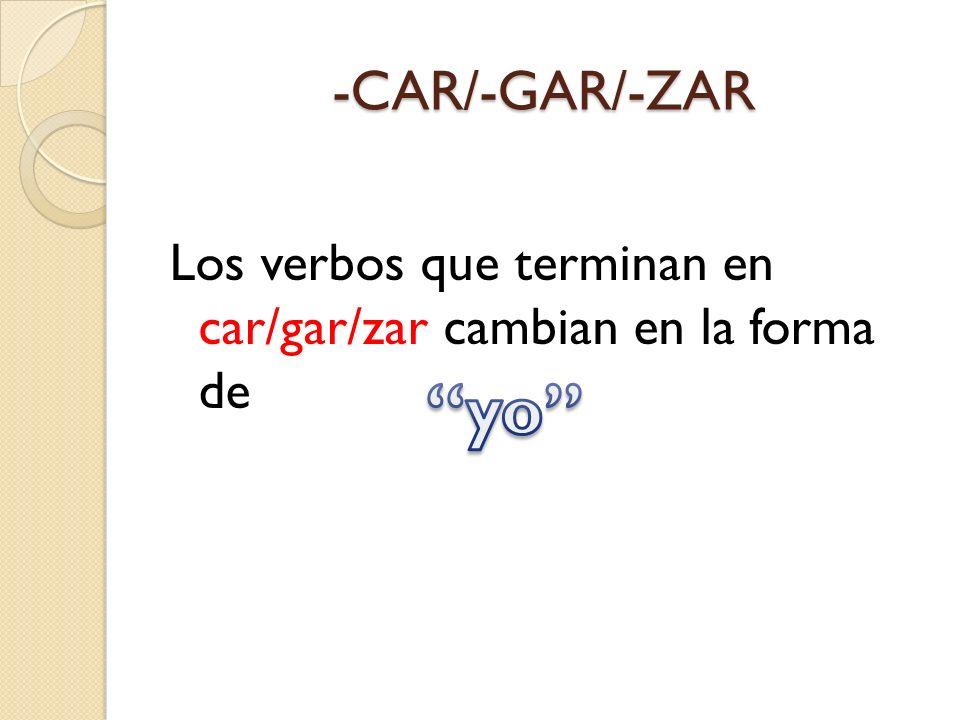 -CAR/-GAR/-ZAR Los verbos que terminan en car/gar/zar cambian en la forma de yo