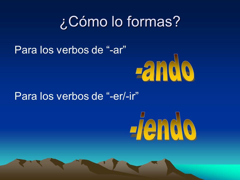 ¿Cómo lo formas -ando -iendo Para los verbos de -ar