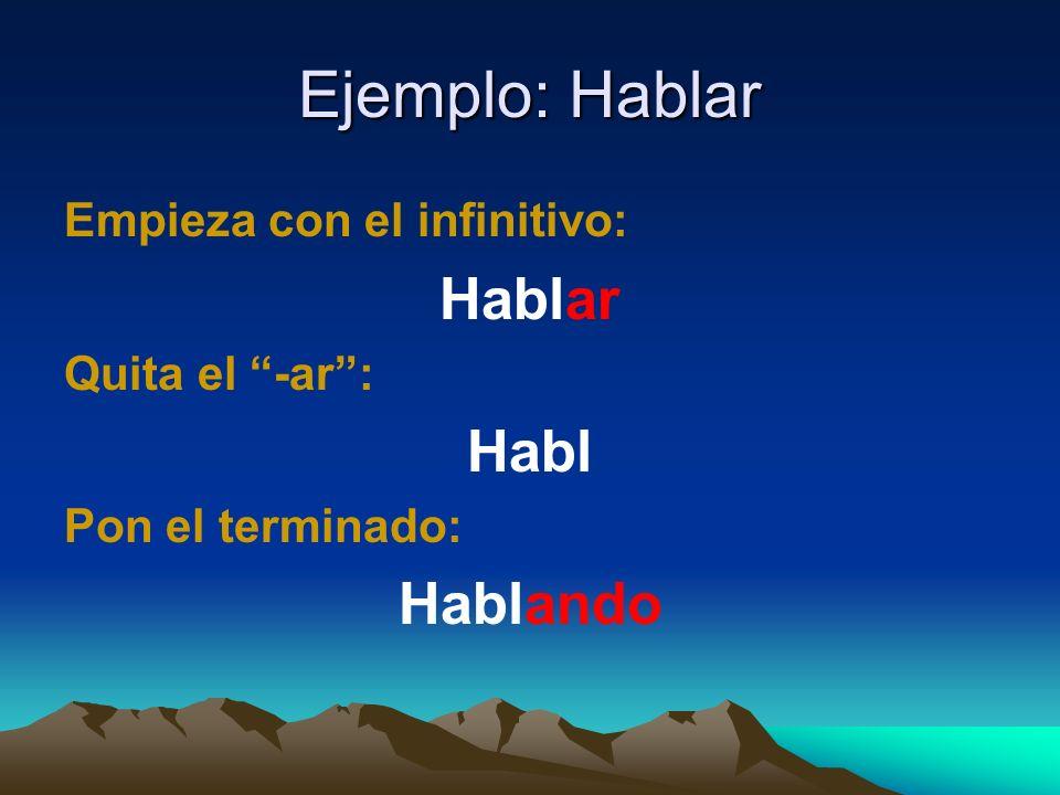 Ejemplo: Hablar Hablar Habl Hablando Empieza con el infinitivo: