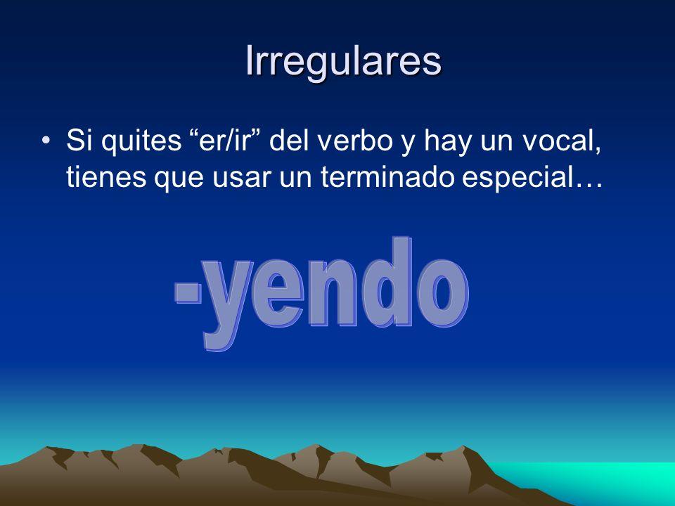 Irregulares Si quites er/ir del verbo y hay un vocal, tienes que usar un terminado especial… -yendo.