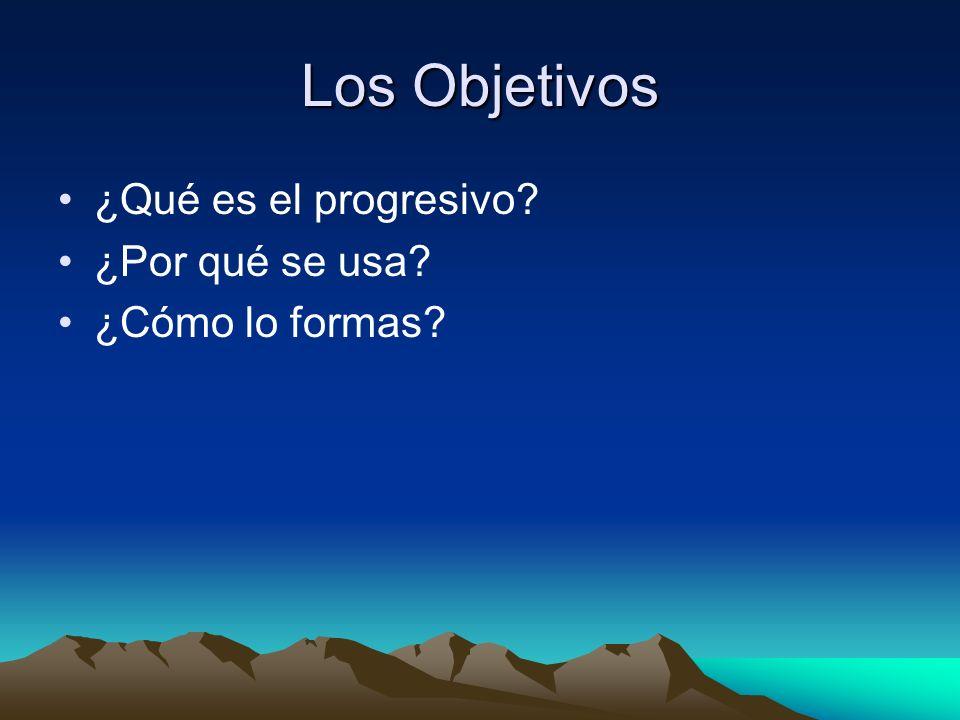 Los Objetivos ¿Qué es el progresivo ¿Por qué se usa ¿Cómo lo formas