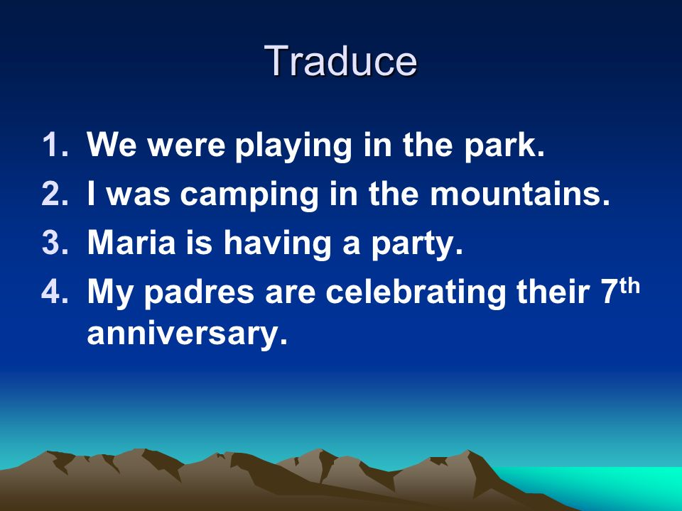 Traduce We were playing in the park. I was camping in the mountains.