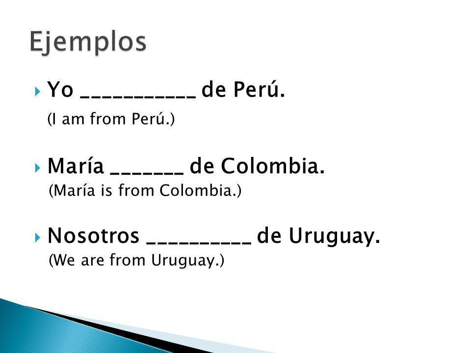 Ejemplos Yo ___________ de Perú. (I am from Perú.)