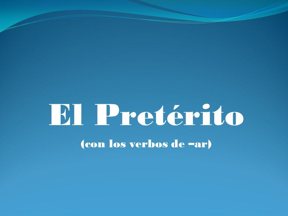 El Pretérito (con los verbos de –ar)