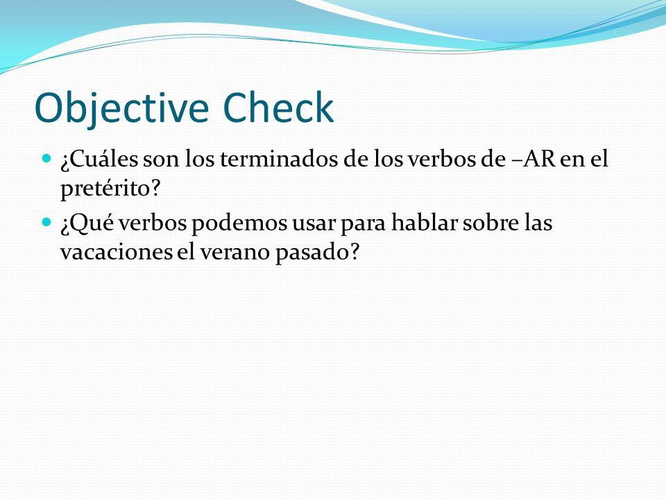 Objective Check ¿Cuáles son los terminados de los verbos de –AR en el pretérito