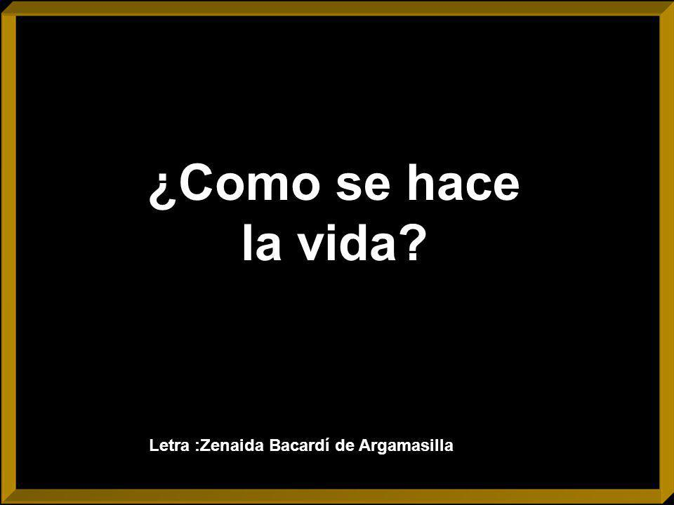 ¿Como se hace la vida Letra :Zenaida Bacardí de Argamasilla