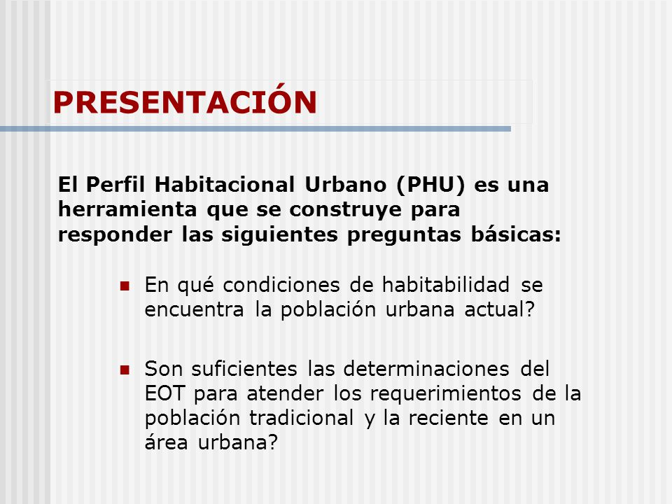 PRESENTACIÓN El Perfil Habitacional Urbano (PHU) es una herramienta que se construye para responder las siguientes preguntas básicas: