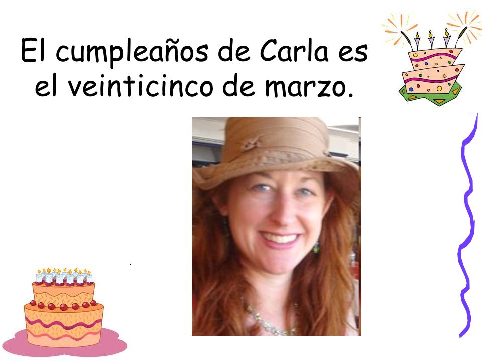El cumpleaños de Carla es el veinticinco de marzo.