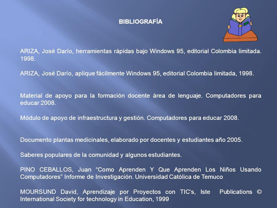 BIBLIOGRAFÍA ARIZA, José Darío, herramientas rápidas bajo Windows 95, editorial Colombia limitada. 1998.