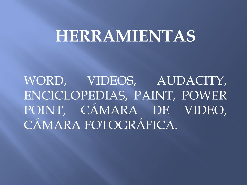 HERRAMIENTAS WORD, VIDEOS, AUDACITY, ENCICLOPEDIAS, PAINT, POWER POINT, CÁMARA DE VIDEO, CÁMARA FOTOGRÁFICA.
