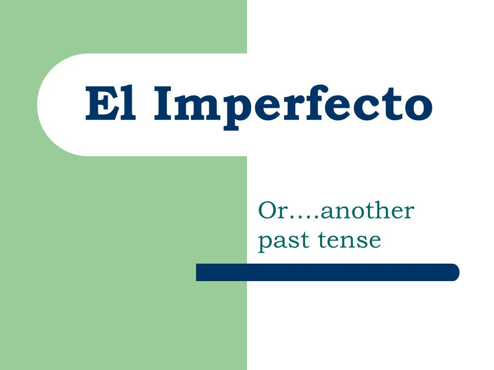 El Imperfecto Or….another past tense